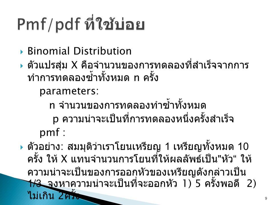  Binomial Distribution  ตัวแปรสุ่ม X คือจำนวนของการทดลองที่สำเร็จจากการ ทำการทดลองซ้ำทั้งหมด n ครั้ง parameters: n จำนวนของการทดลองทำซ้ำทั้งหมด p ความน่าจะเป็นที่การทดลองหนึ่งครั้งสำเร็จ pmf :  ตัวอย่าง : สมมุติว่าเราโยนเหรียญ 1 เหรียญทั้งหมด 10 ครั้ง ให้ X แทนจำนวนการโยนที่ให้ผลลัพธ์เป็น หัว ให้ ความน่าจะเป็นของการออกหัวของเหรียญดังกล่าวเป็น 1/3 จงหาความน่าจะเป็นที่จะออกหัว 1) 5 ครั้งพอดี 2) ไม่เกิน 2 ครั้ง 9