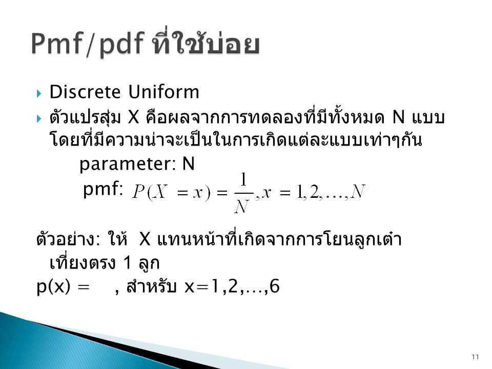  Discrete Uniform  ตัวแปรสุ่ม X คือผลจากการทดลองที่มีทั้งหมด N แบบ โดยที่มีความน่าจะเป็นในการเกิดแต่ละแบบเท่าๆกัน parameter: N pmf: ตัวอย่าง : ให้ X