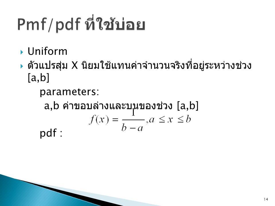  Uniform  ตัวแปรสุ่ม X นิยมใช้แทนค่าจำนวนจริงที่อยู่ระหว่างช่วง [a,b] parameters: a,b ค่าขอบล่างและบนของช่วง [a,b] pdf : 14