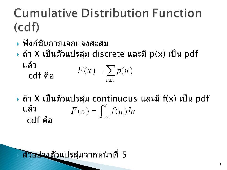  ฟังก์ชันการแจกแจงสะสม  ถ้า X เป็นตัวแปรสุ่ม discrete และมี p(x) เป็น pdf แล้ว cdf คือ  ถ้า X เป็นตัวแปรสุ่ม continuous และมี f(x) เป็น pdf แล้ว cd