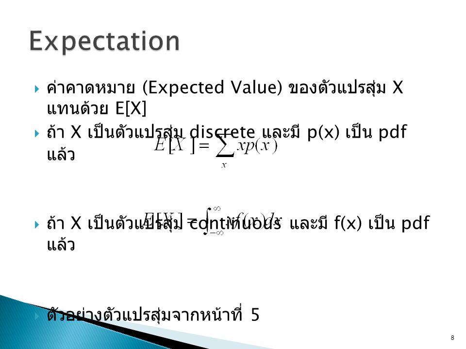  ค่าคาดหมาย (Expected Value) ของตัวแปรสุ่ม X แทนด้วย E[X]  ถ้า X เป็นตัวแปรสุ่ม discrete และมี p(x) เป็น pdf แล้ว  ถ้า X เป็นตัวแปรสุ่ม continuous