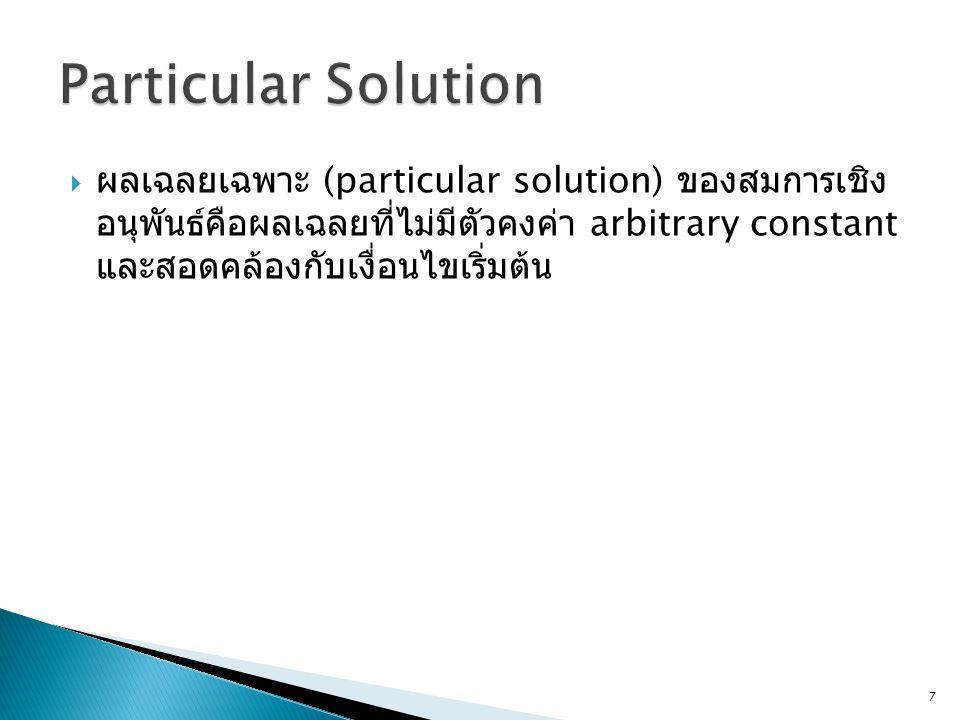  ผลเฉลยเฉพาะ (particular solution) ของสมการเชิง อนุพันธ์คือผลเฉลยที่ไม่มีตัวคงค่า arbitrary constant และสอดคล้องกับเงื่อนไขเริ่มต้น 7