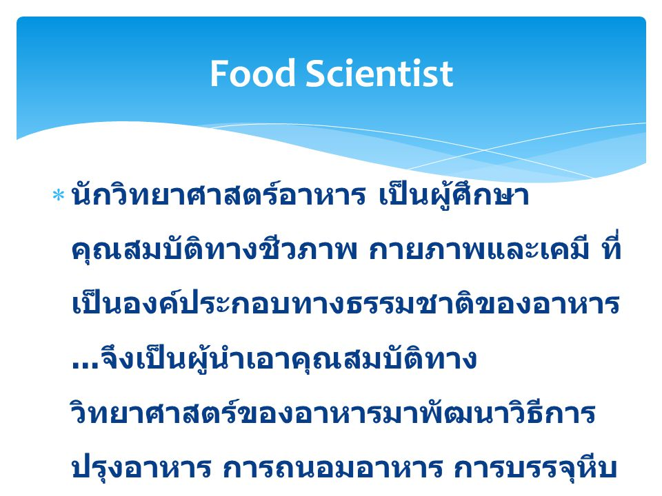  นักวิทยาศาสตร์อาหาร เป็นผู้ศึกษา คุณสมบัติทางชีวภาพ กายภาพและเคมี ที่ เป็นองค์ประกอบทางธรรมชาติของอาหาร... จึงเป็นผู้นำเอาคุณสมบัติทาง วิทยาศาสตร์ขอ