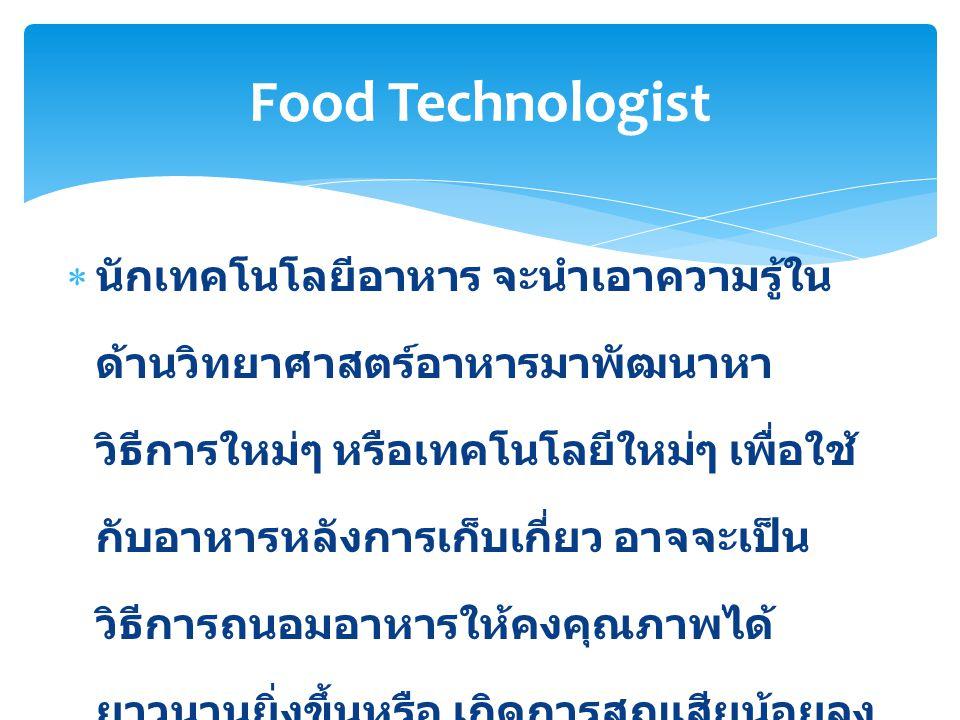  วิศวกรอาหารจะมุ่งเน้นการประยุกต์ใช้พื้น ฐานความรู้ด้านวิศวกรรมในการผลิต การ ถนอมอาหาร การบรรจุหีบห่อ การเก็บ รักษา และการขนย้ายอาหาร ซึ่งจะรวมถึง การออกแบบกระบวนการดำเนินการและ เครื่องจักรอุปกรณ์ ไม่ว่าจะเป็นการแยก ส่วนหรือทั้งระบบ นับตั้งแต่วัตถุดิบไปจนถึง สินค้าสำเร็จรูป Food Engineer