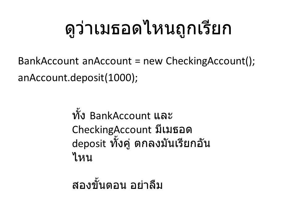 ดูว่าเมธอดไหนถูกเรียก BankAccount anAccount = new CheckingAccount(); anAccount.deposit(1000); ทั้ง BankAccount และ CheckingAccount มีเมธอด deposit ทั้