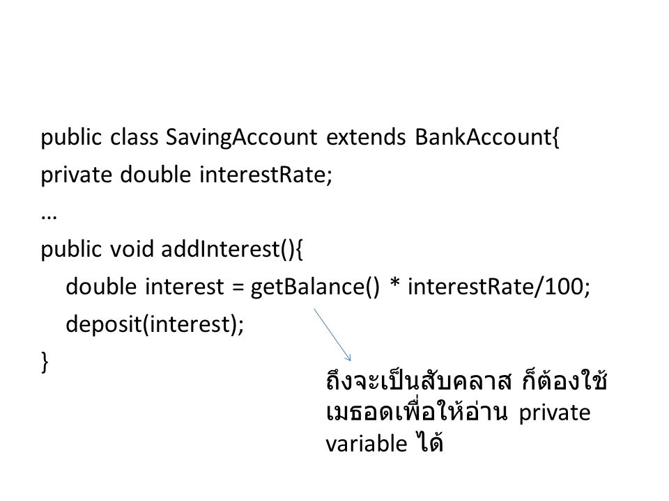 public class SavingAccount extends BankAccount{ private double interestRate; … public void addInterest(){ double interest = getBalance() * interestRate/100; deposit(interest); } ถึงจะเป็นสับคลาส ก็ต้องใช้ เมธอดเพื่อให้อ่าน private variable ได้