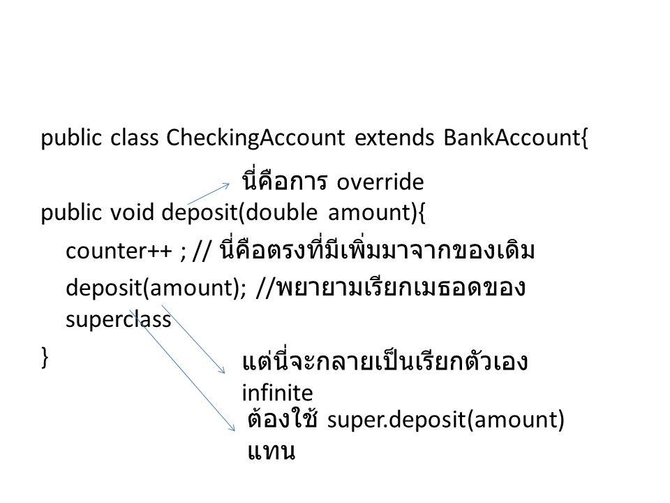 public class CheckingAccount extends BankAccount{ public void deposit(double amount){ counter++ ; // นี่คือตรงที่มีเพิ่มมาจากของเดิม deposit(amount);