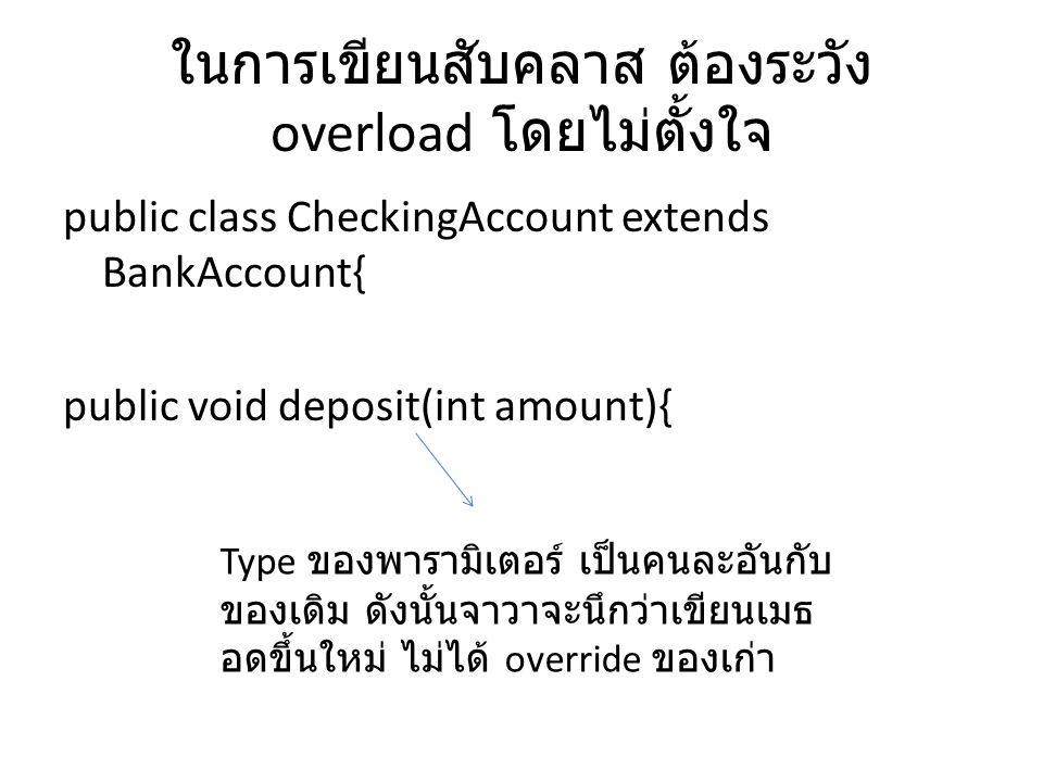ในการเขียนสับคลาส ต้องระวัง overload โดยไม่ตั้งใจ public class CheckingAccount extends BankAccount{ public void deposit(int amount){ Type ของพารามิเตอ