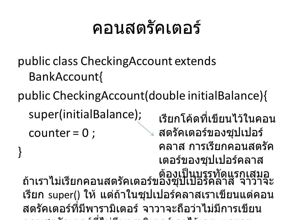 คอนสตรัคเตอร์ public class CheckingAccount extends BankAccount{ public CheckingAccount(double initialBalance){ super(initialBalance); counter = 0 ; }