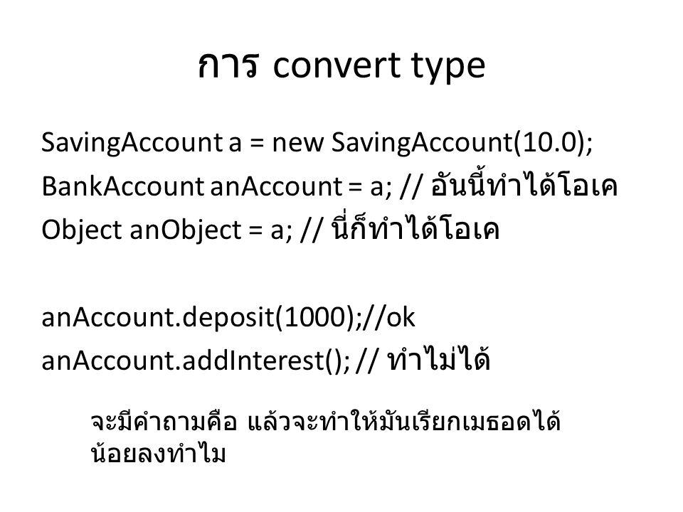การ convert type SavingAccount a = new SavingAccount(10.0); BankAccount anAccount = a; // อันนี้ทำได้โอเค Object anObject = a; // นี่ก็ทำได้โอเค anAcc
