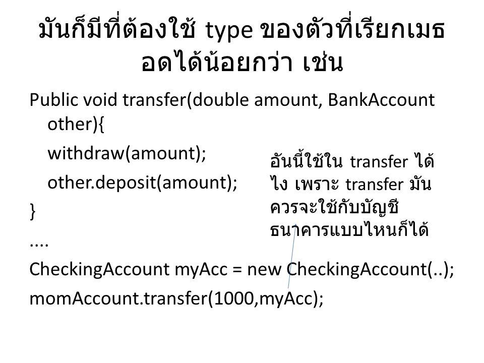 มันก็มีที่ต้องใช้ type ของตัวที่เรียกเมธ อดได้น้อยกว่า เช่น Public void transfer(double amount, BankAccount other){ withdraw(amount); other.deposit(am