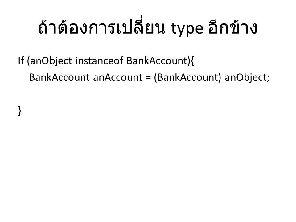 ถ้าต้องการเปลี่ยน type อีกข้าง If (anObject instanceof BankAccount){ BankAccount anAccount = (BankAccount) anObject; }