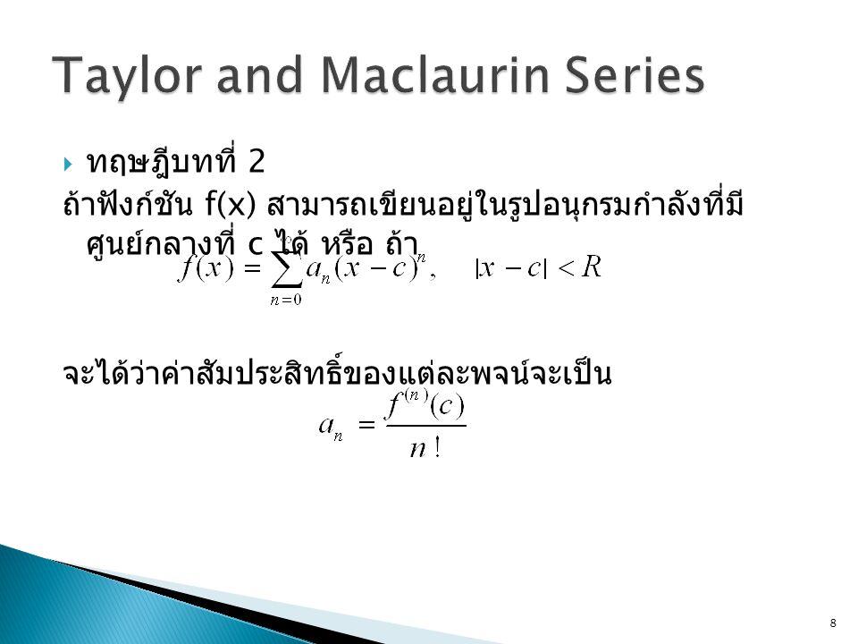  เมื่อแทนค่า a n ลงไปในสมการจะได้  อนุกรมกำลังดังกล่าวเรียกว่าอนุกรมเทย์เลอร์ (Taylor Series)  ถ้าค่า c=0 อนุกรมดังกล่าวยังมีชื่อพิเศษขึ้นมาอีกว่า เป็น Maclaurin Series (example 4) 9