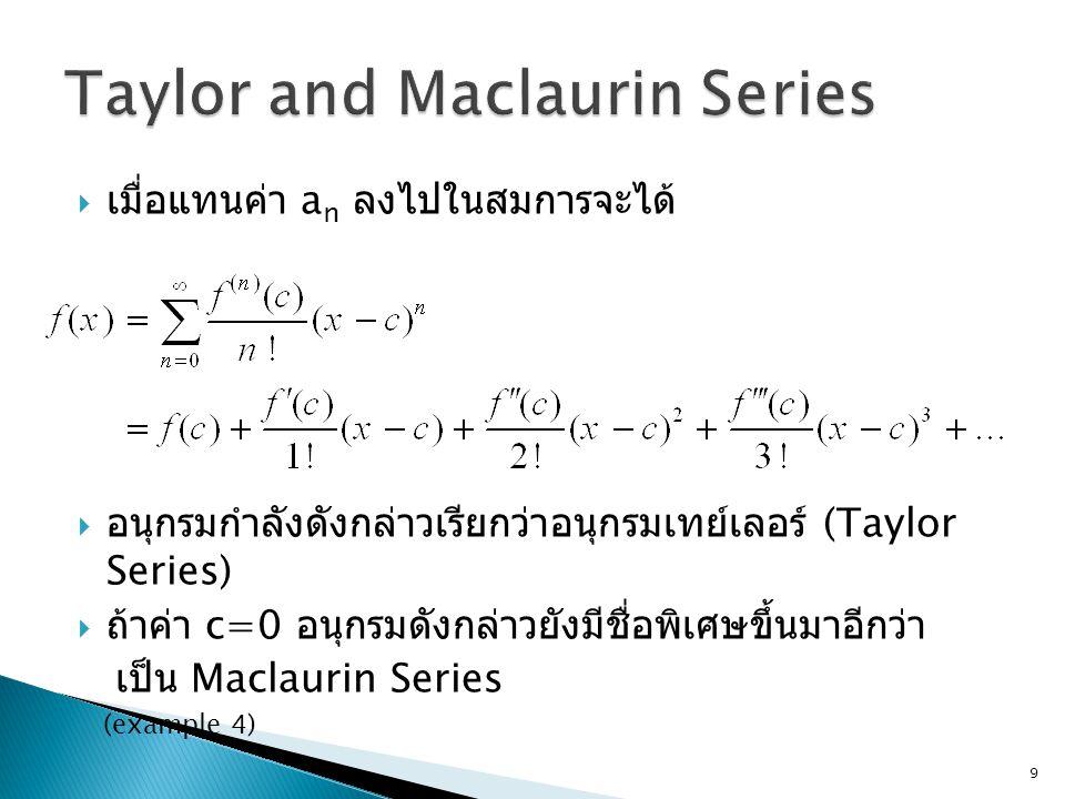  เมื่อแทนค่า a n ลงไปในสมการจะได้  อนุกรมกำลังดังกล่าวเรียกว่าอนุกรมเทย์เลอร์ (Taylor Series)  ถ้าค่า c=0 อนุกรมดังกล่าวยังมีชื่อพิเศษขึ้นมาอีกว่า