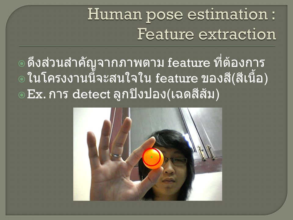  ดึงส่วนสำคัญจากภาพตาม feature ที่ต้องการ  ในโครงงานนี้จะสนใจใน feature ของสี ( สีเนื้อ )  Ex. การ detect ลูกปิงปอง ( เฉดสีส้ม )