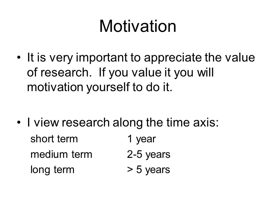 Motivation It is very important to appreciate the value of research. If you value it you will motivation yourself to do it. I view research along the