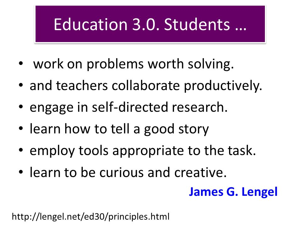 Education 3.0. Students … work on problems worth solving. and teachers collaborate productively. engage in self-directed research. learn how to tell a