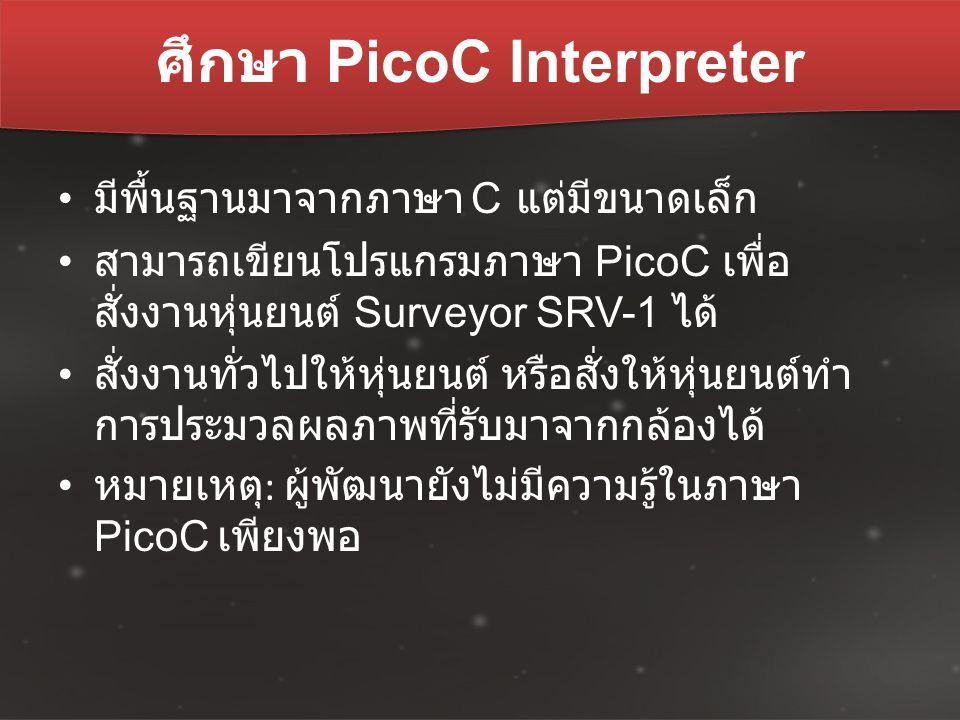 ศึกษา PicoC Interpreter มีพื้นฐานมาจากภาษา C แต่มีขนาดเล็ก สามารถเขียนโปรแกรมภาษา PicoC เพื่อ สั่งงานหุ่นยนต์ Surveyor SRV-1 ได้ สั่งงานทั่วไปให้หุ่นย