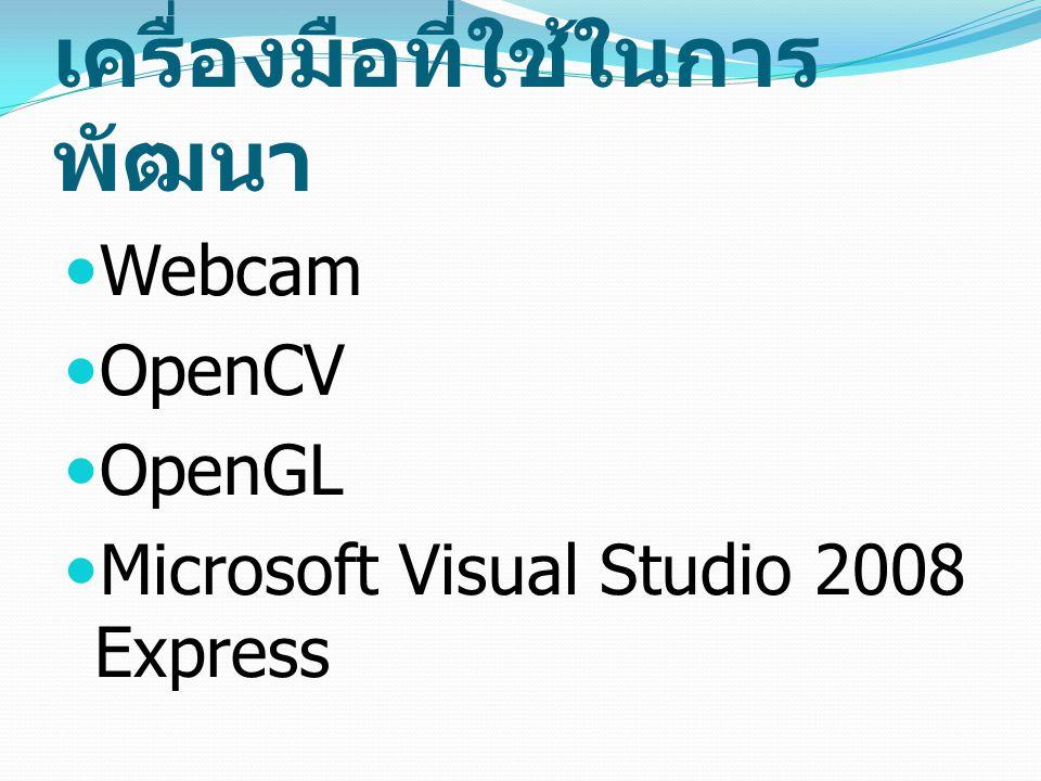 เครื่องมือที่ใช้ในการ พัฒนา Webcam OpenCV OpenGL Microsoft Visual Studio 2008 Express