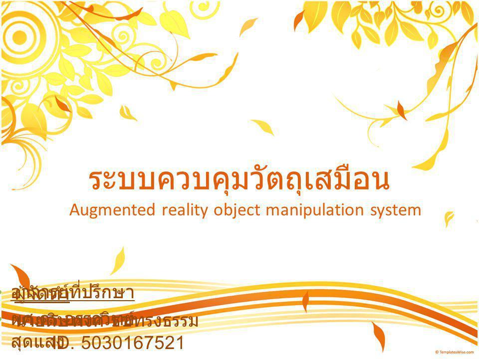 ระบบควบคุมวัตถุเสมือน Augmented reality object manipulation system ผู้จัดทำ นายดิษพงศ์ ธชทรงธรรม ID. 5030167521 นายคมกรณ์ อัศวเมฆี ID. 5031011421 อาจา