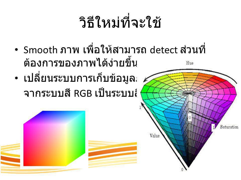 วิธีใหม่ที่จะใช้ Smooth ภาพ เพื่อให้สามารถ detect ส่วนที่ ต้องการของภาพได้ง่ายขึ้น เปลี่ยนระบบการเก็บข้อมูลภาพ จากระบบสี RGB เป็นระบบสี HSV