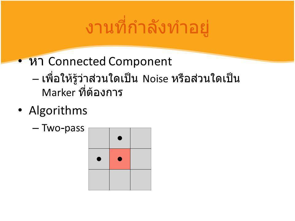 งานที่กำลังทำอยู่ หา Connected Component – เพื่อให้รู้ว่าส่วนใดเป็น Noise หรือส่วนใดเป็น Marker ที่ต้องการ Algorithms – Two-pass