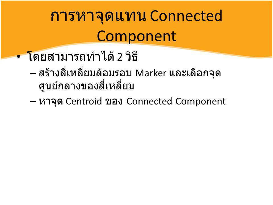 การหาจุดแทน Connected Component โดยสามารถทำได้ 2 วิธี – สร้างสี่เหลี่ยมล้อมรอบ Marker และเลือกจุด ศูนย์กลางของสี่เหลี่ยม – หาจุด Centroid ของ Connecte