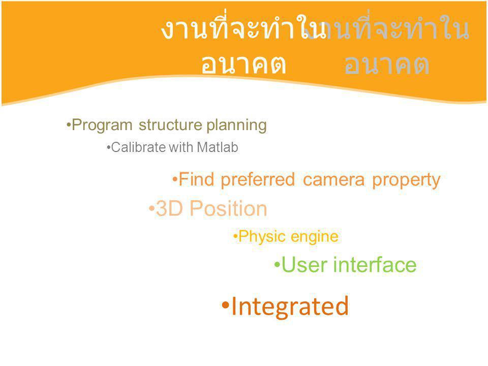 งานที่จะทำใน อนาคต Integrated Program structure planning Calibrate with Matlab Find preferred camera property 3D Position Physic engine User interface