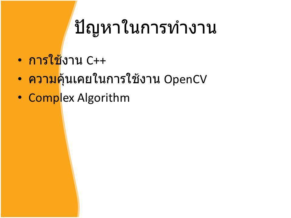 ปัญหาในการทำงาน การใช้งาน C++ ความคุ้นเคยในการใช้งาน OpenCV Complex Algorithm