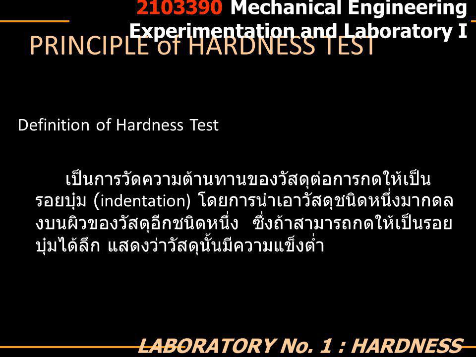 PRINCIPLE of HARDNESS TEST ROCKWELL HARDNESS TEST เป็นการวัดค่าความลึกจากรอยกดที่ผิวชิ้นงาน ค่าที่ อ่านได้จากสเกล คือ ความลึกของรอยกด โดย 1 สเกล มี ค่าเท่ากับ 0.02 ไมครอน มีการกดสองขั้น ขั้นแรกกดด้วย minor load = 10 kg ขั้นที่สองคือ major load ซึ่งขึ้นกับ สเกลที่เลือกใช้ ♠ Rockwell Scale B ใช้ทดสอบโลหะอ่อนเหนียวปานกลาง หัวเจาะรูปบอล 1.6 mm ภาระ 100 กิโลกรัม ค่าที่ยอมรับ ได้อยู่ในช่วง 35- 100 HRB ♠ Rockwell Scale C ใช้ทดสอบโลหะแข็ง หัวเจาะเพชรรูป กรวย ภาระ 150 กิโลกรัม ค่าที่ยอมรับได้อยู่ในช่วง 20-80 HRC 2103390 Mechanical Engineering Experimentation and Laboratory I LABORATORY No.
