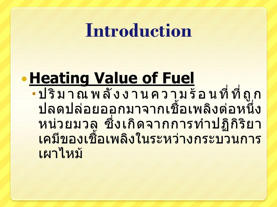 Introduction Heating Value มี 2 ประเภท  Higher Heating Value (HHV) เป็นปริมาณพลังความร้อนที่ได้จากการเผา ไหม้โดยที่ไอน้ำที่อยู่ ภายใน Bomb กลั่นตัวออกมาทั้งหมด  Lower Heating Value (LHV) เป็นปริมาณพลังความร้อนที่ได้จากการเผา ไหม้โดยที่ไม่มีการกลั่นตัวของไอน้ำภายใน Bomb