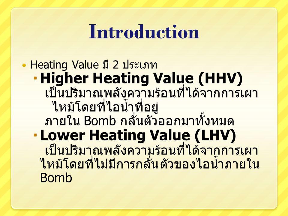 Introduction Heating Value มี 2 ประเภท  Higher Heating Value (HHV) เป็นปริมาณพลังความร้อนที่ได้จากการเผา ไหม้โดยที่ไอน้ำที่อยู่ ภายใน Bomb กลั่นตัวออ