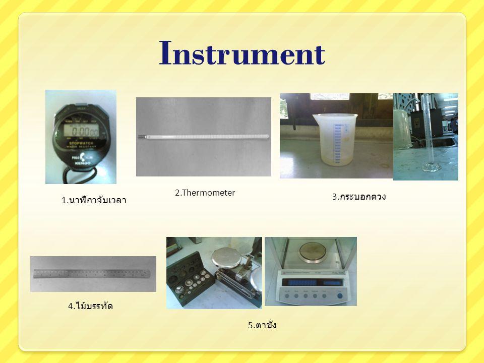 Instrument 1. นาฬิกาจับเวลา 2.Thermometer 3. กระบอกตวง 4. ไม้บรรทัด 5. ตาชั่ง
