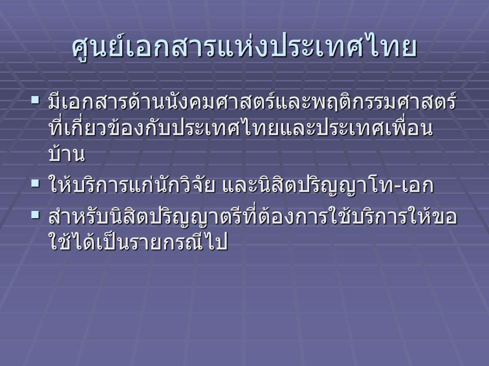 ศูนย์เอกสารแห่งประเทศไทย  มีเอกสารด้านนังคมศาสตร์และพฤติกรรมศาสตร์ ที่เกี่ยวข้องกับประเทศไทยและประเทศเพื่อน บ้าน  ให้บริการแก่นักวิจัย และนิสิตปริญญ