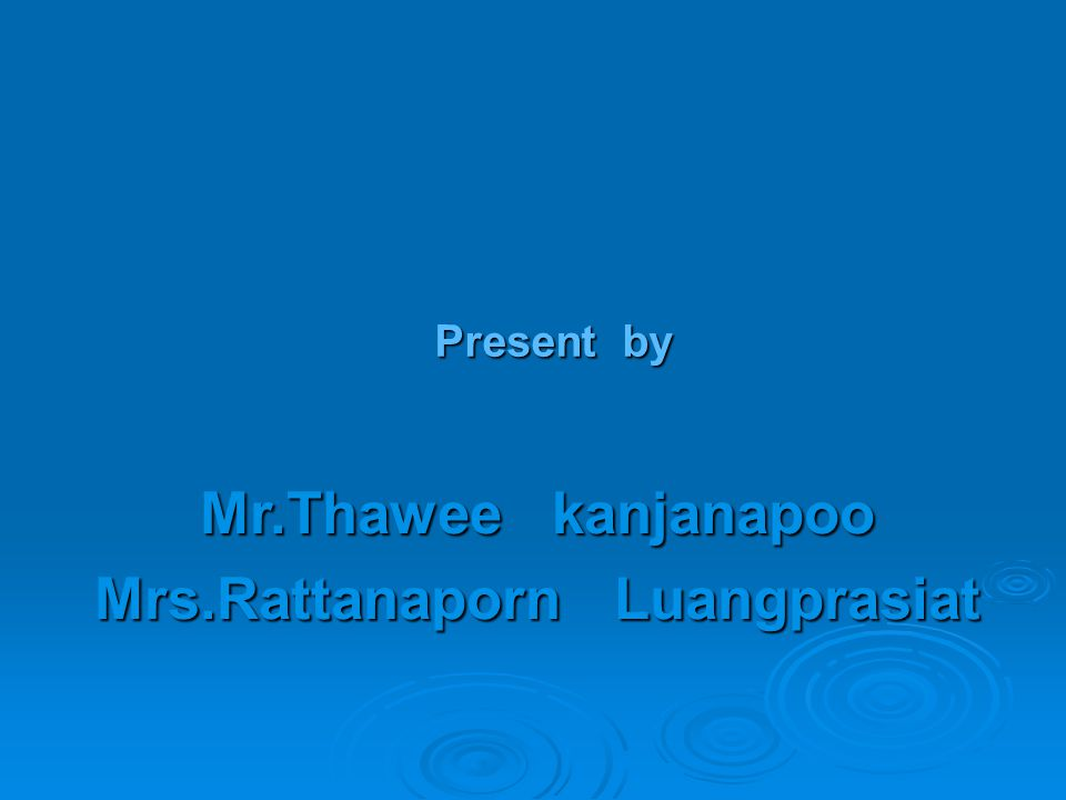 Present by Mr.Thawee kanjanapoo Mrs.Rattanaporn Luangprasiat
