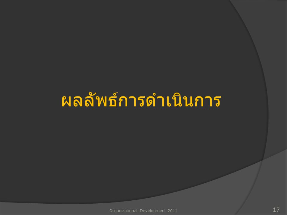 Organizational Development 2011 17 ผลลัพธ์การดำเนินการ
