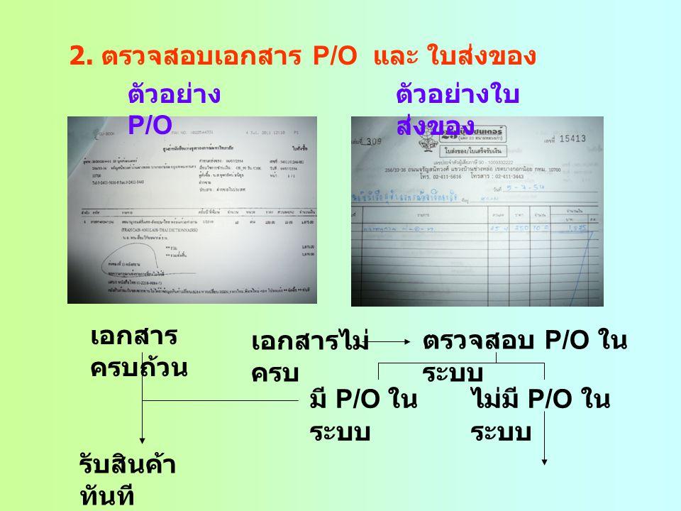 2. ตรวจสอบเอกสาร P/O และ ใบส่งของ ตัวอย่าง P/O ตัวอย่างใบ ส่งของ เอกสาร ครบถ้วน รับสินค้า ทันที เอกสารไม่ ครบ ตรวจสอบ P/O ใน ระบบ มี P/O ใน ระบบ ไม่มี