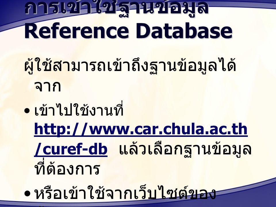 การเข้าใช้ฐานข้อมูล Reference Database ผู้ใช้สามารถเข้าถึงฐานข้อมูลได้ จาก เข้าไปใช้งานที่ http://www.car.chula.ac.th /curef-db แล้วเลือกฐานข้อมูล ที่