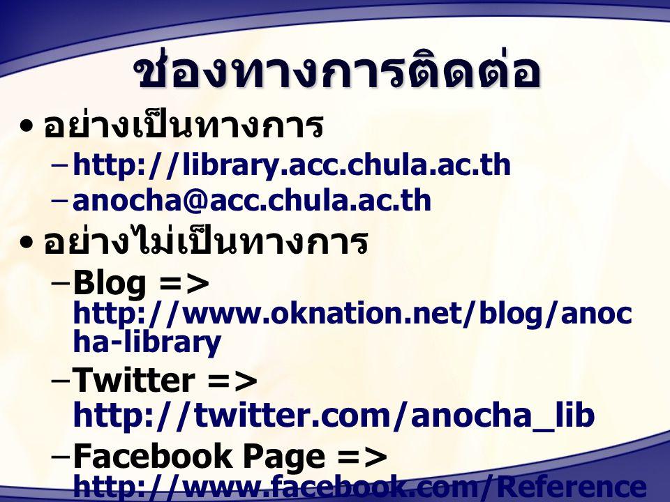 ช่องทางการติดต่อ อย่างเป็นทางการ –http://library.acc.chula.ac.th –anocha@acc.chula.ac.th อย่างไม่เป็นทางการ –Blog => http://www.oknation.net/blog/anoc