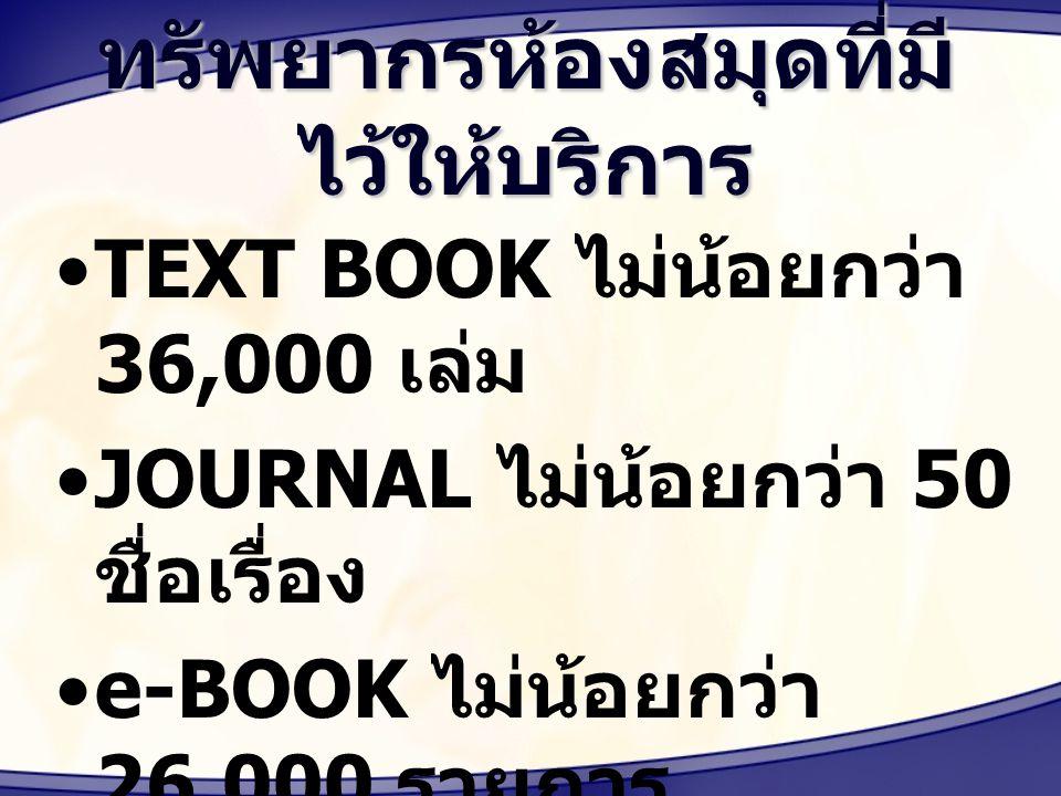ทรัพยากรห้องสมุดที่มี ไว้ให้บริการ TEXT BOOK ไม่น้อยกว่า 36,000 เล่ม JOURNAL ไม่น้อยกว่า 50 ชื่อเรื่อง e-BOOK ไม่น้อยกว่า 26,000 รายการ e-JOURNAL ไม่น