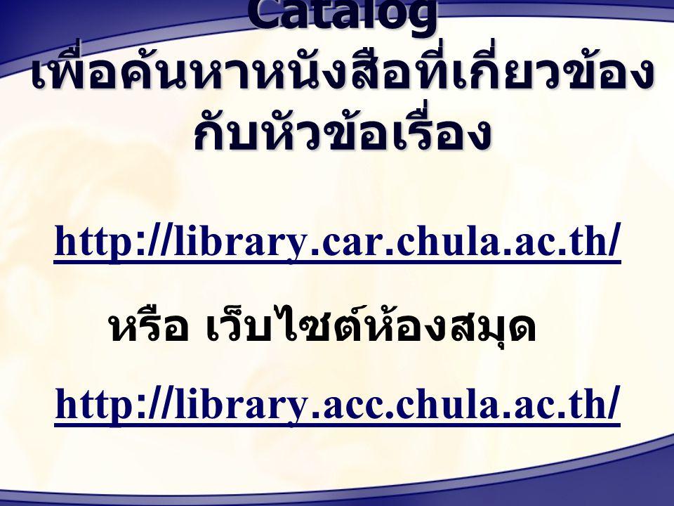 การใช้ Online Library Catalog เพื่อค้นหาหนังสือที่เกี่ยวข้อง กับหัวข้อเรื่อง http://library.car.chula.ac.th/ หรือ เว็บไซต์ห้องสมุด http://library.acc.