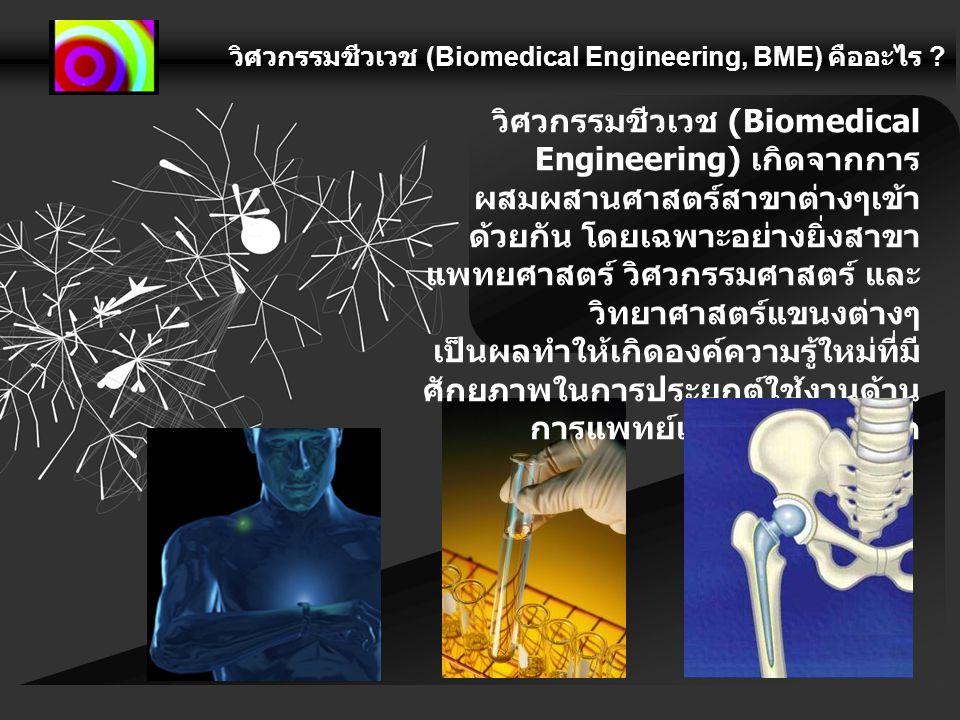 วิศวกรรมชีวเวช (Biomedical Engineering, BME) คืออะไร ? วิศวกรรมชีวเวช (Biomedical Engineering) เกิดจากการ ผสมผสานศาสตร์สาขาต่างๆเข้า ด้วยกัน โดยเฉพาะอ