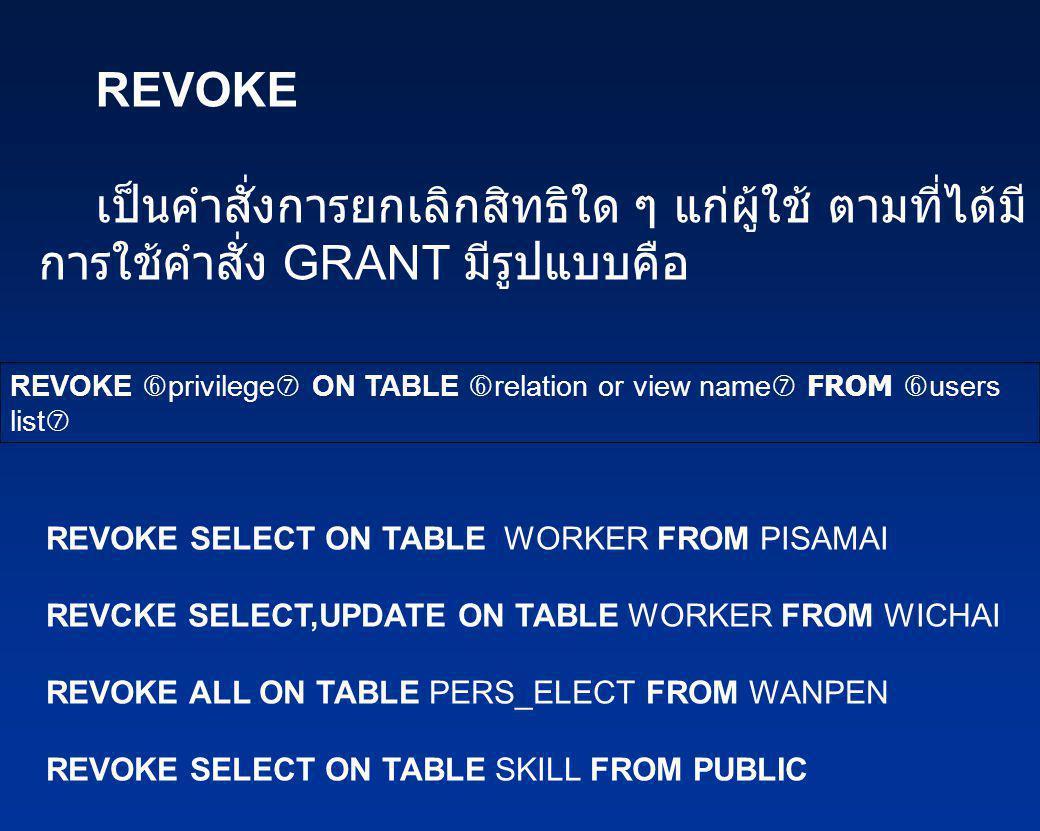 REVOKE เป็นคำสั่งการยกเลิกสิทธิใด ๆ แก่ผู้ใช้ ตามที่ได้มี การใช้คำสั่ง GRANT มีรูปแบบคือ REVOKE  privilege  ON TABLE  relation or view name  FROM
