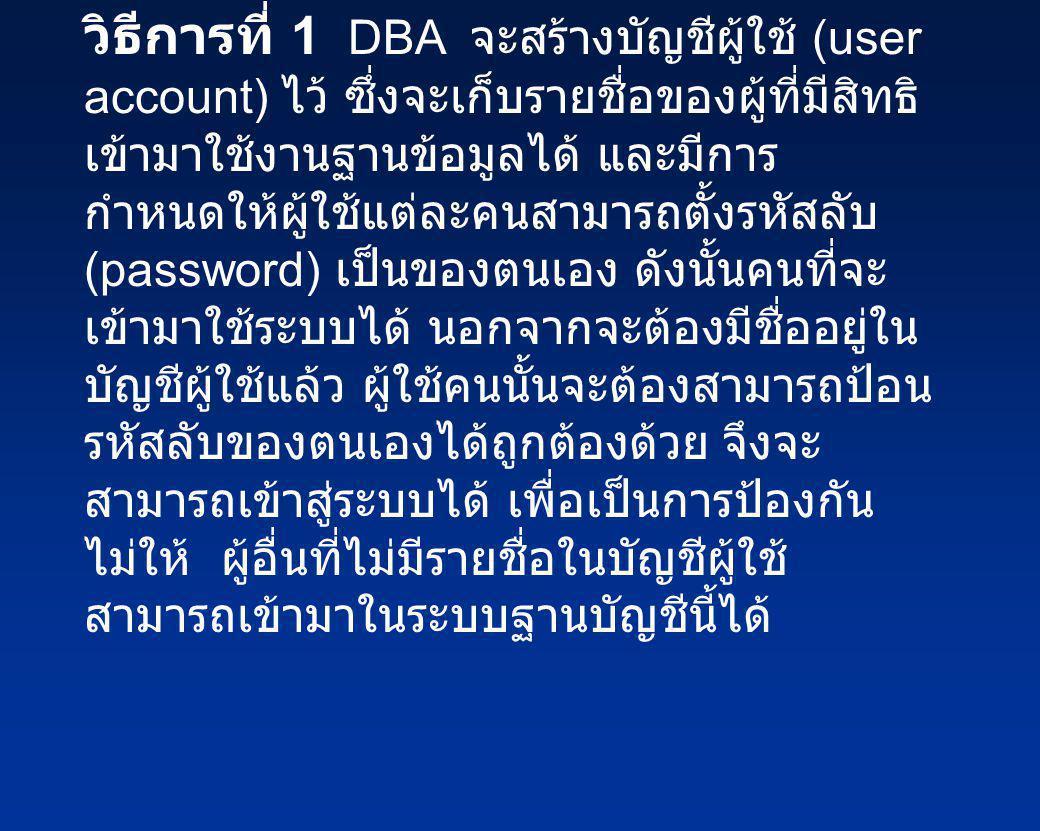 วิธีการที่ 1 DBA จะสร้างบัญชีผู้ใช้ (user account) ไว้ ซึ่งจะเก็บรายชื่อของผู้ที่มีสิทธิ เข้ามาใช้งานฐานข้อมูลได้ และมีการ กำหนดให้ผู้ใช้แต่ละคนสามารถ