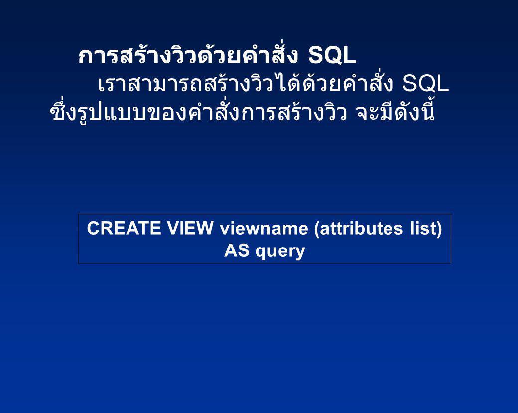 การสร้างวิวด้วยคำสั่ง SQL เราสามารถสร้างวิวได้ด้วยคำสั่ง SQL ซึ่งรูปแบบของคำสั่งการสร้างวิว จะมีดังนี้ CREATE VIEW viewname (attributes list) AS query