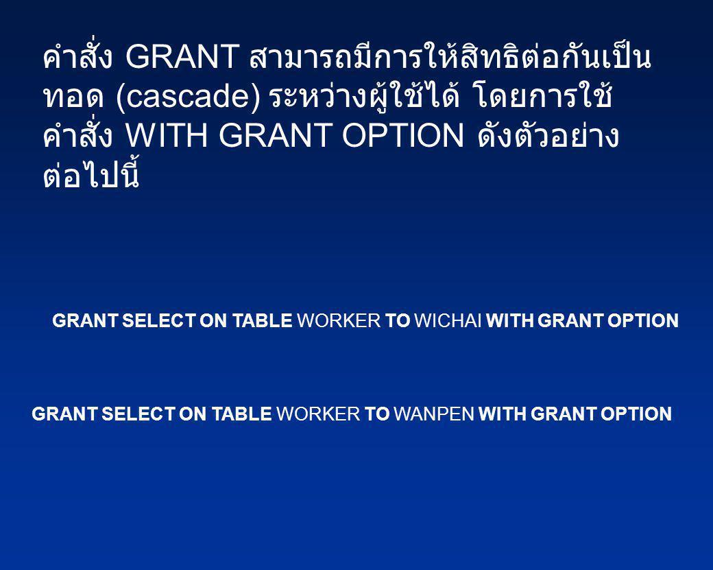 คำสั่ง GRANT สามารถมีการให้สิทธิต่อกันเป็น ทอด (cascade) ระหว่างผู้ใช้ได้ โดยการใช้ คำสั่ง WITH GRANT OPTION ดังตัวอย่าง ต่อไปนี้ GRANT SELECT ON TABL
