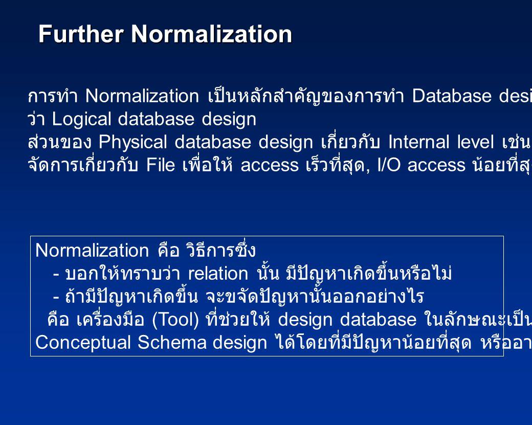 Further Normalization การทำ Normalization เป็นหลักสำคัญของการทำ Database design ซึ่งเรียก ว่า Logical database design ส่วนของ Physical database design