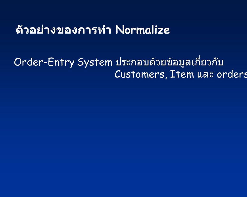 ตัวอย่างของการทำ Normalize Order-Entry System ประกอบด้วยข้อมูลเกี่ยวกับ Customers, Item และ orders