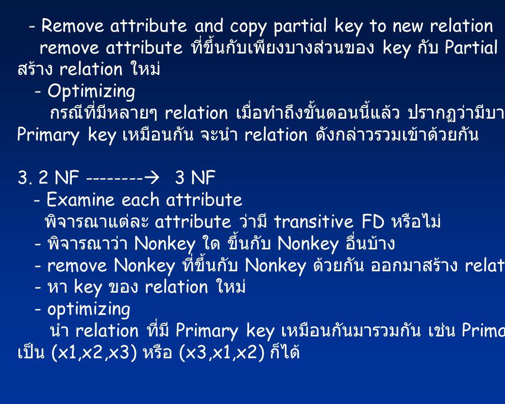 - Remove attribute and copy partial key to new relation remove attribute ที่ขึ้นกับเพียงบางส่วนของ key กับ Partial key นั้นมา สร้าง relation ใหม่ - Optimizing กรณีที่มีหลายๆ relation เมื่อทำถึงขั้นตอนนี้แล้ว ปรากฏว่ามีบาง relation ที่มี Primary key เหมือนกัน จะนำ relation ดังกล่าวรวมเข้าด้วยกัน 3.