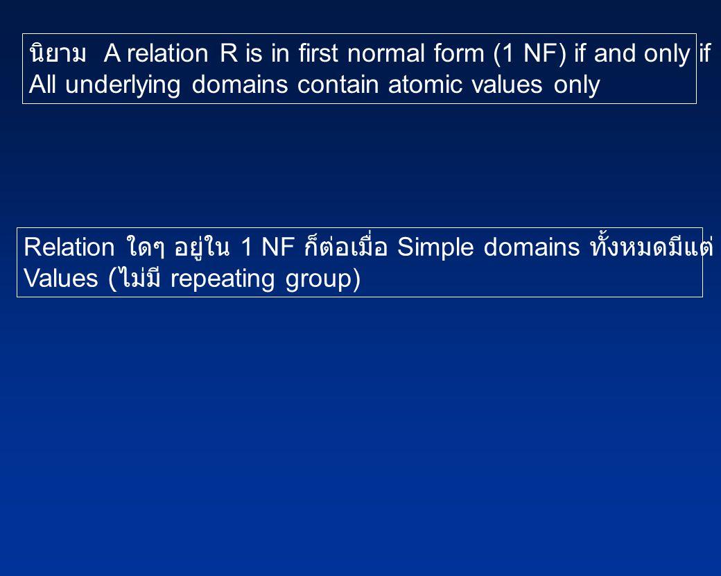 นิยาม A relation R is in first normal form (1 NF) if and only if All underlying domains contain atomic values only Relation ใดๆ อยู่ใน 1 NF ก็ต่อเมื่อ Simple domains ทั้งหมดมีแต่ Atomic Values ( ไม่มี repeating group)